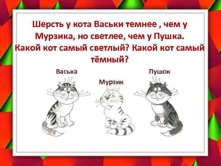 Шерсть у кота Васьки темнее , чем у Мурзика, но светлее, чем у Пушка.