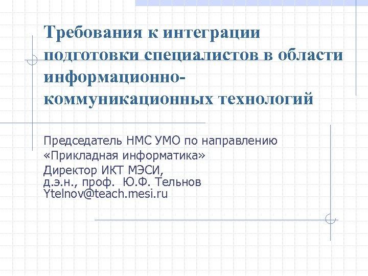 Требования к интеграции подготовки специалистов в области информационнокоммуникационных технологий Председатель НМС УМО по направлению