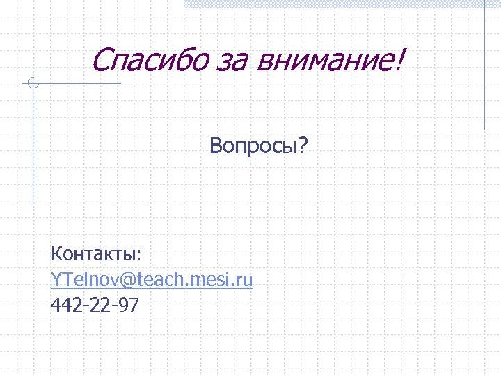 Спасибо за внимание! Вопросы? Контакты: YTelnov@teach. mesi. ru 442 -22 -97