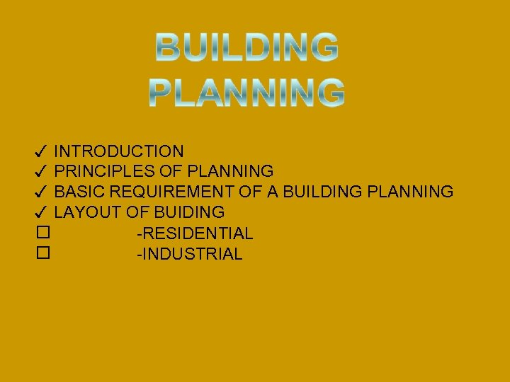 ✓ INTRODUCTION ✓ PRINCIPLES OF PLANNING ✓ BASIC REQUIREMENT OF A BUILDING PLANNING ✓