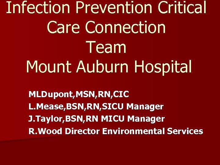 Infection Prevention Critical Care Connection Team Mount Auburn Hospital MLDupont, MSN, RN, CIC L.