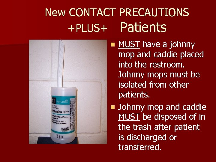 New CONTACT PRECAUTIONS +PLUS+ Patients MUST have a johnny mop and caddie placed into