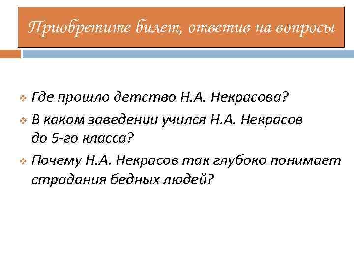 Приобретите билет, ответив на вопросы Где прошло детство Н. А. Некрасова? v В каком