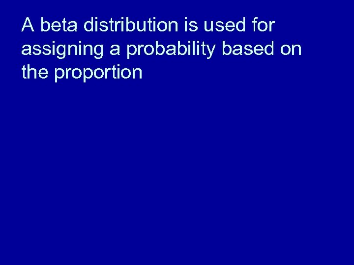 A beta distribution is used for assigning a probability based on the proportion