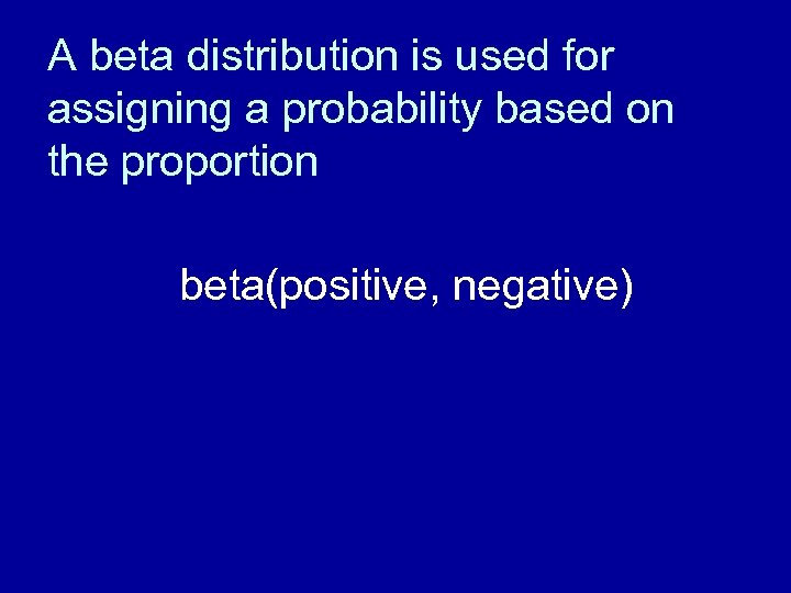 A beta distribution is used for assigning a probability based on the proportion beta(positive,
