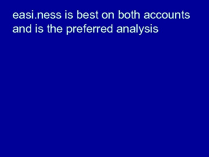 easi. ness is best on both accounts and is the preferred analysis