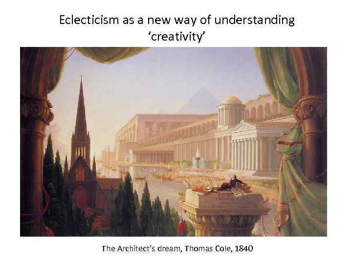 Eclecticism as a new way of understanding 'creativity' The Architect's dream, Thomas Cole, 1840