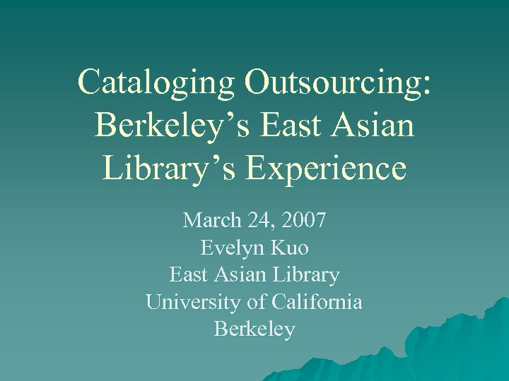 Cataloging Outsourcing: Berkeley's East Asian Library's Experience March 24, 2007 Evelyn Kuo East Asian