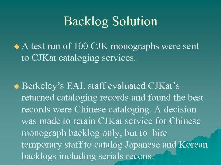 Backlog Solution u A test run of 100 CJK monographs were sent to CJKat