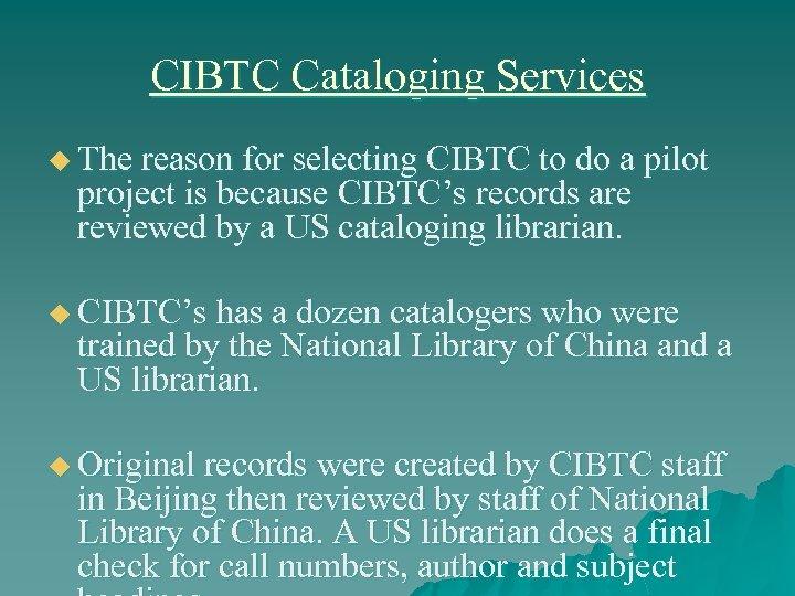 CIBTC Cataloging Services u The reason for selecting CIBTC to do a pilot project