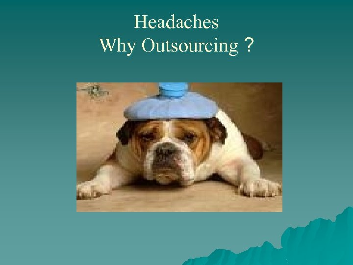 Headaches Why Outsourcing ?