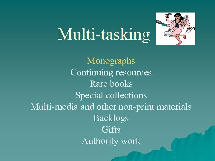 Multi-tasking Monographs Continuing resources Rare books Special collections Multi-media and other non-print materials Backlogs