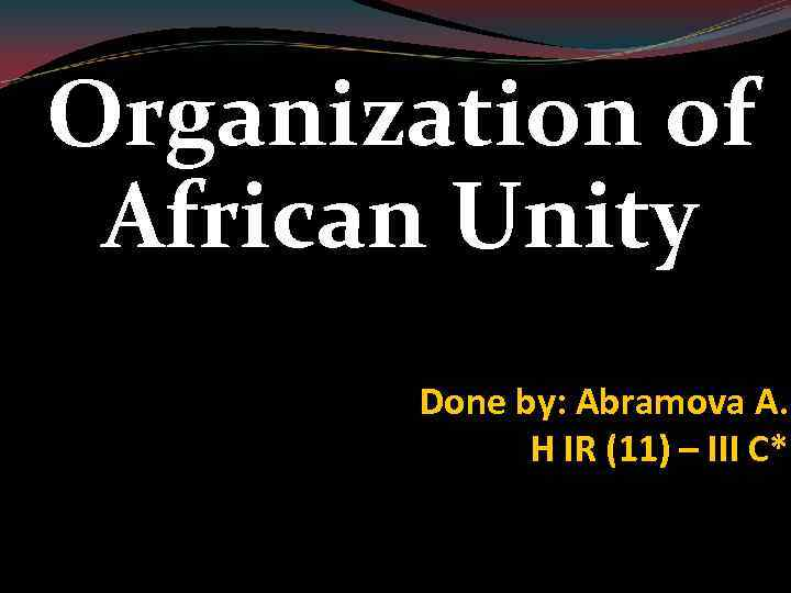 Organization of African Unity Done by: Abramova A. H IR (11) – III C*