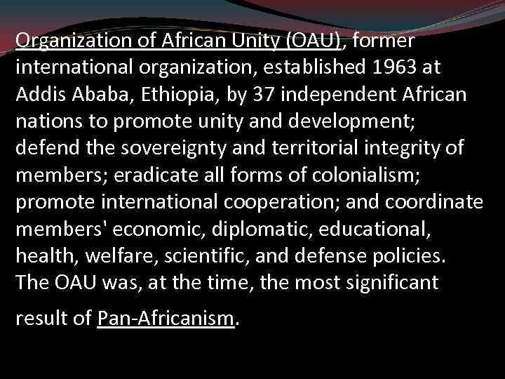 Organization of African Unity (OAU), former international organization, established 1963 at Addis Ababa, Ethiopia,