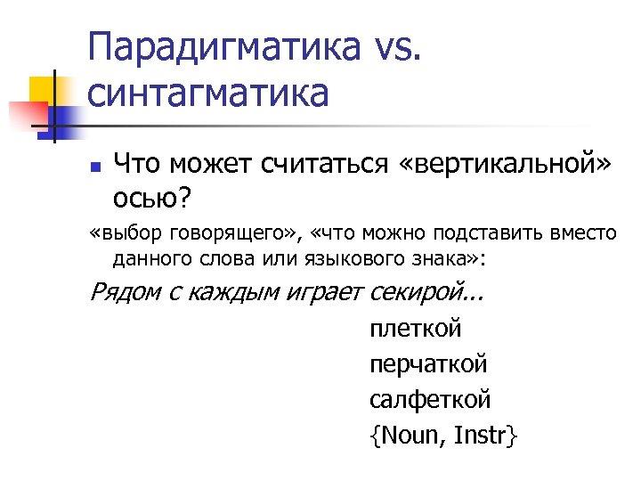 Парадигматика vs. синтагматика n Что может считаться «вертикальной» осью? «выбор говорящего» , «что можно
