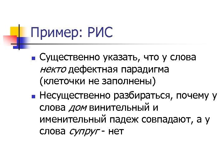 Пример: РИС n n Существенно указать, что у слова некто дефектная парадигма (клеточки не