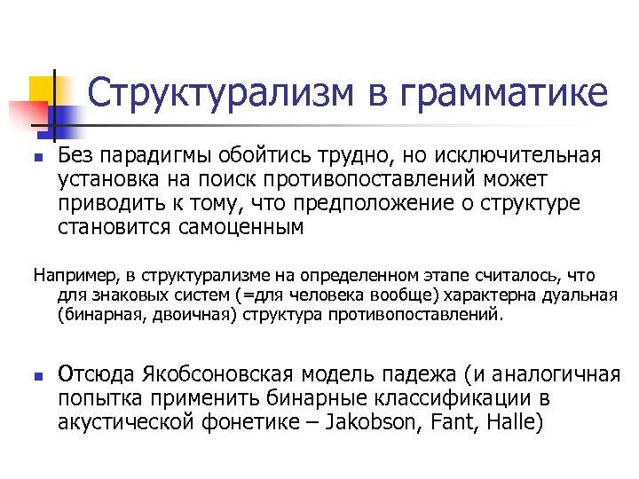 Структурализм в грамматике n Без парадигмы обойтись трудно, но исключительная установка на поиск противопоставлений