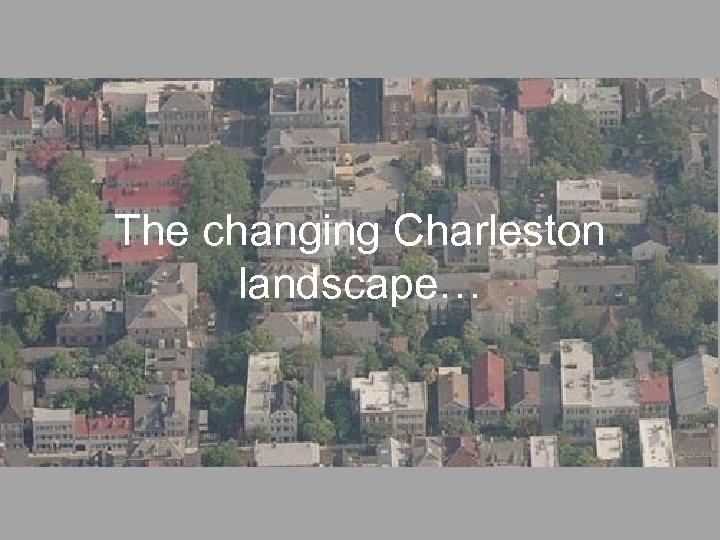 The changing Charleston landscape…