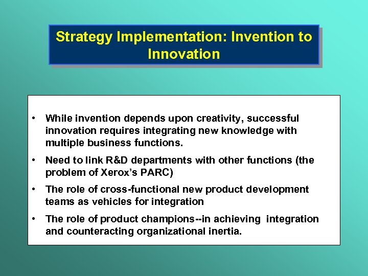 Strategy Implementation: Invention to Innovation • While invention depends upon creativity, successful innovation requires