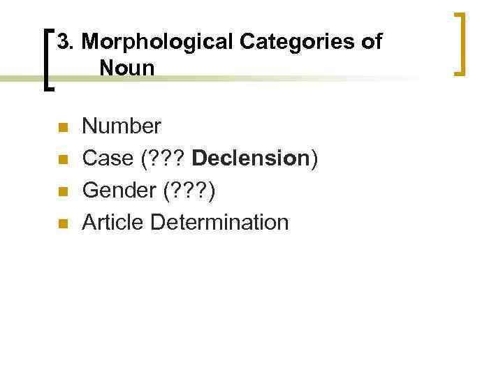 3. Morphological Categories of Noun n n Number Case (? ? ? Declension) Gender