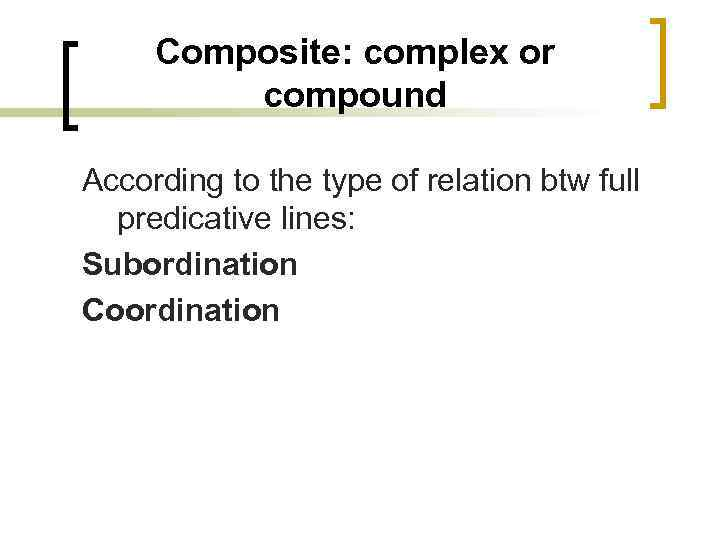 Composite: complex or compound According to the type of relation btw full predicative lines: