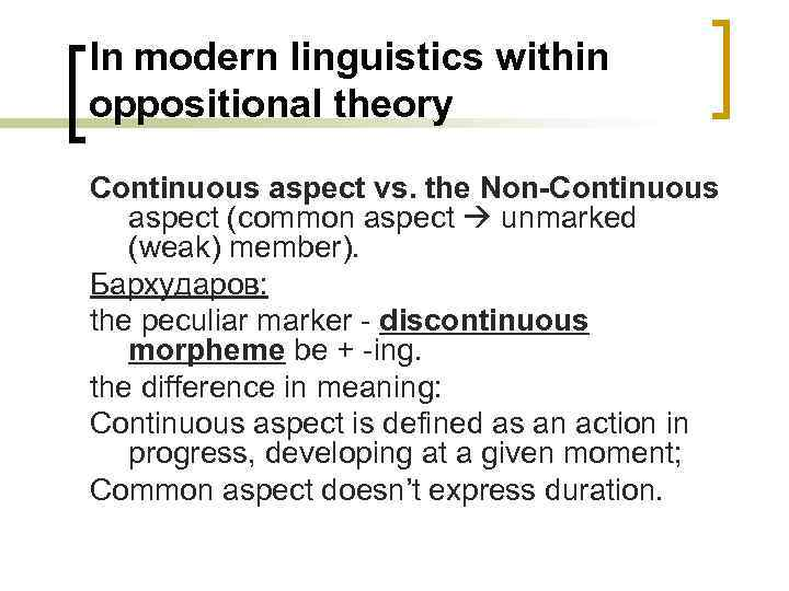 In modern linguistics within oppositional theory Continuous aspect vs. the Non-Continuous aspect (common aspect