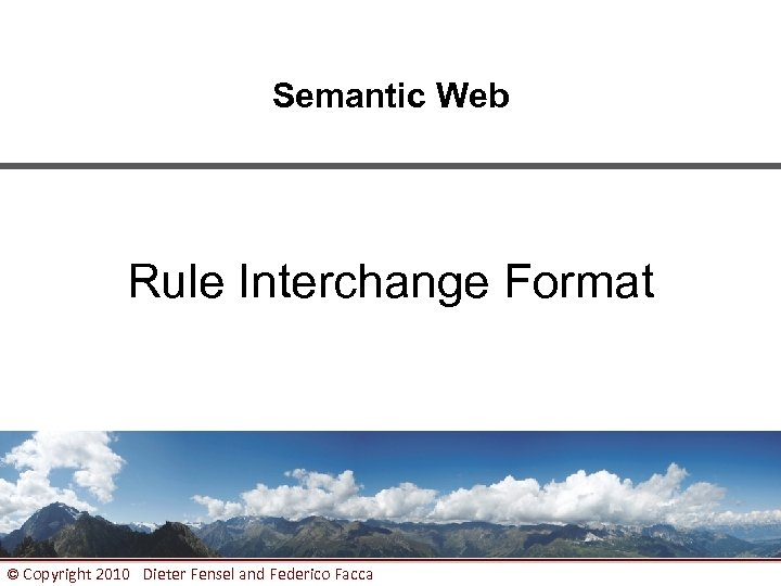 Semantic Web Rule Interchange Format © Copyright 2010 Dieter Fensel and Federico Facca 1
