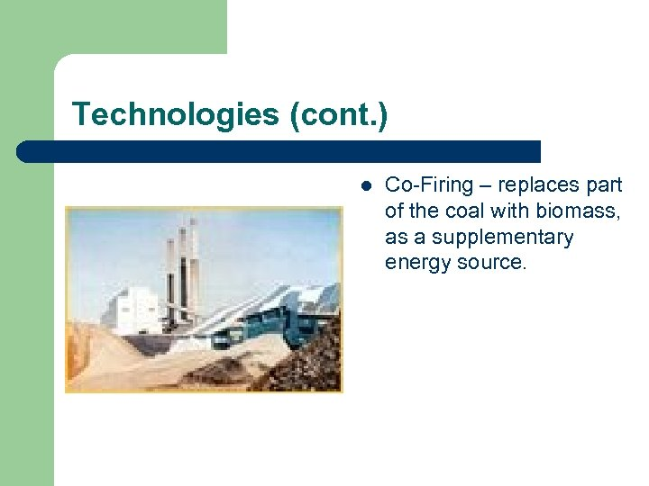Technologies (cont. ) l Co-Firing – replaces part of the coal with biomass, as