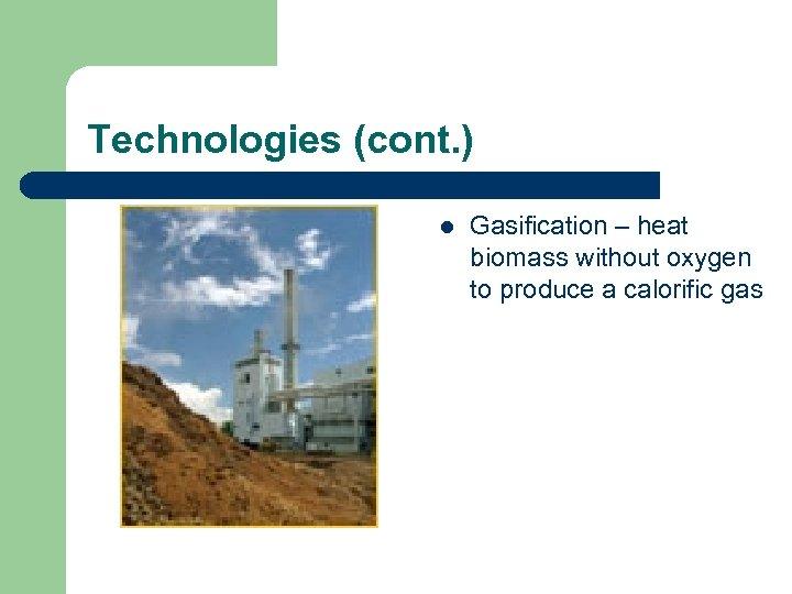 Technologies (cont. ) l Gasification – heat biomass without oxygen to produce a calorific