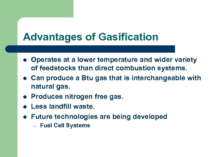 Advantages of Gasification l l l Operates at a lower temperature and wider variety