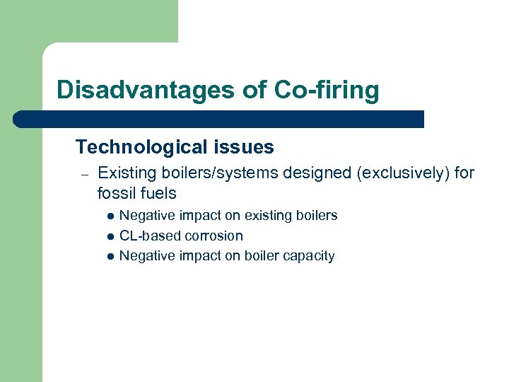 Disadvantages of Co-firing Technological issues – Existing boilers/systems designed (exclusively) for fossil fuels l