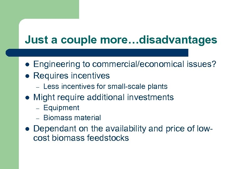 Just a couple more…disadvantages l l Engineering to commercial/economical issues? Requires incentives – l