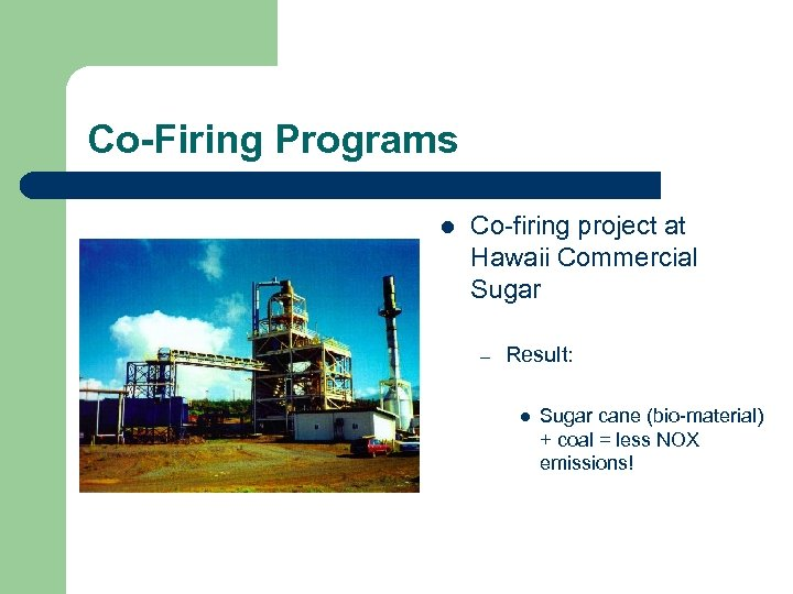 Co-Firing Programs l Co-firing project at Hawaii Commercial Sugar – Result: l Sugar cane