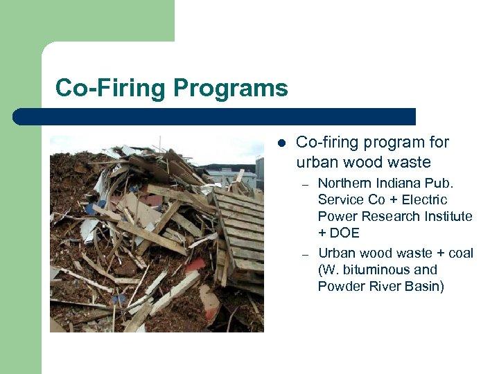 Co-Firing Programs l Co-firing program for urban wood waste – – Northern Indiana Pub.