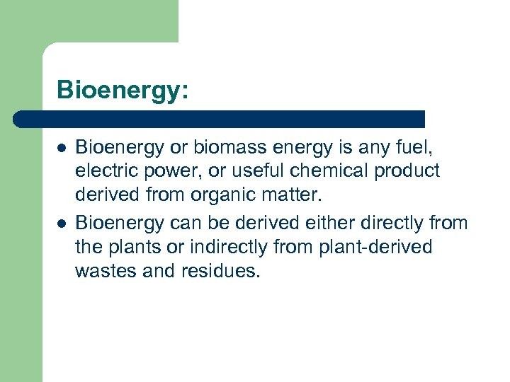 Bioenergy: l l Bioenergy or biomass energy is any fuel, electric power, or useful