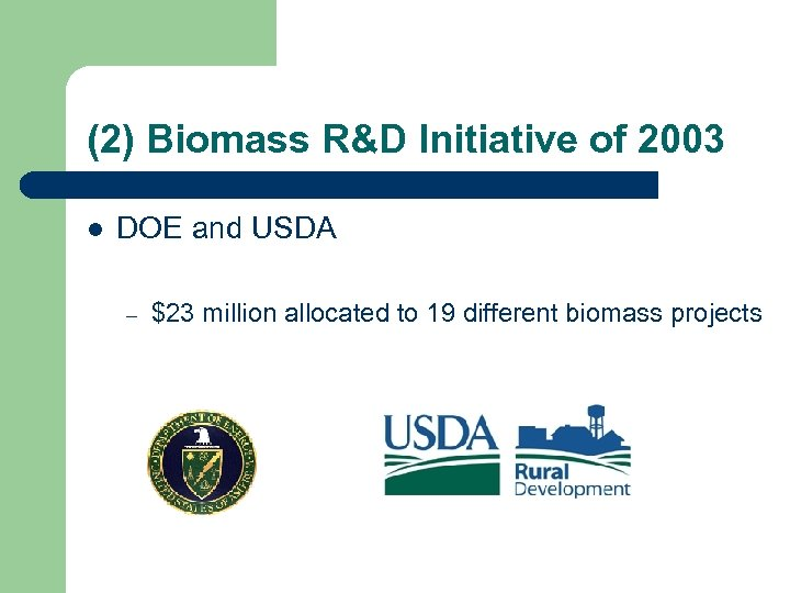 (2) Biomass R&D Initiative of 2003 l DOE and USDA – $23 million allocated