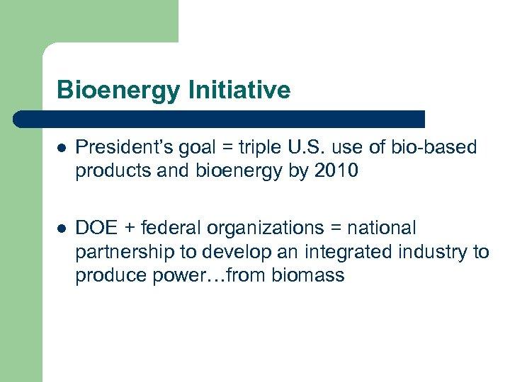 Bioenergy Initiative l President's goal = triple U. S. use of bio-based products and