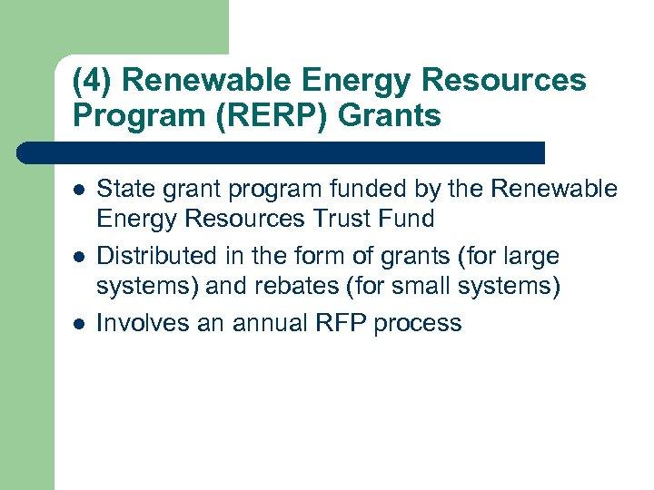 (4) Renewable Energy Resources Program (RERP) Grants l l l State grant program funded
