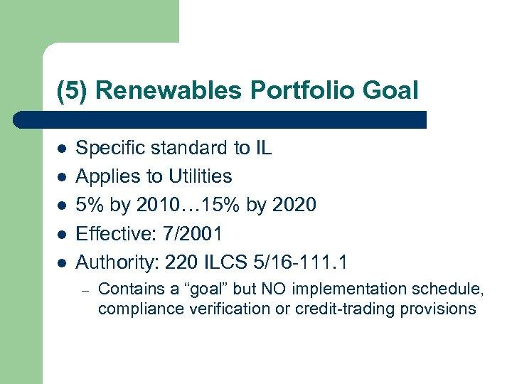 (5) Renewables Portfolio Goal l l Specific standard to IL Applies to Utilities 5%