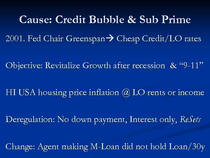 Cause: Credit Bubble & Sub Prime 2001. Fed Chair Greenspan Cheap Credit/LO rates Objective: