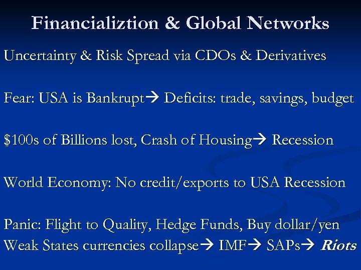Financializtion & Global Networks Uncertainty & Risk Spread via CDOs & Derivatives Fear: USA