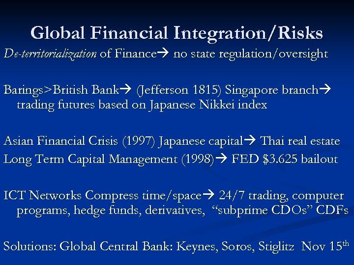 Global Financial Integration/Risks De-territorialization of Finance no state regulation/oversight Barings>British Bank (Jefferson 1815) Singapore