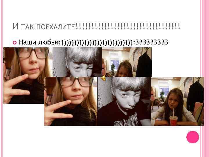 И ТАК ПОЕХАЛИТЕ!!!!!!!!!!!!!!!!! Наши любви: )))))))))))))): 33333