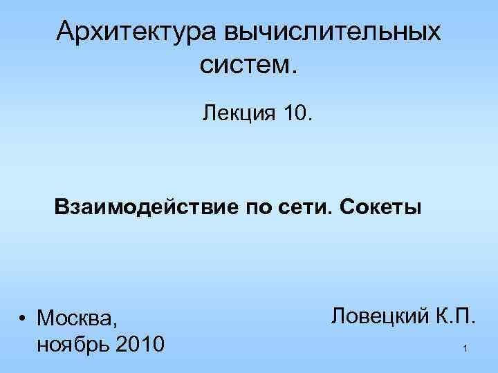 Архитектура вычислительных систем. Лекция 10. Взаимодействие по сети. Сокеты • Москва, ноябрь 2010 Ловецкий