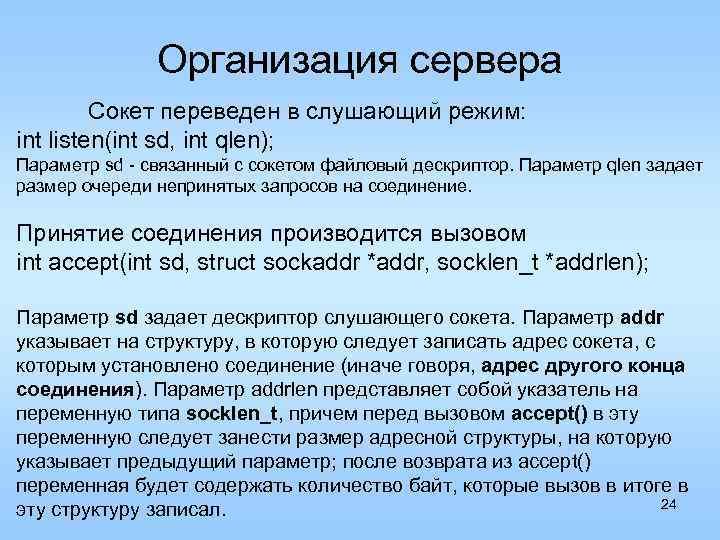 Организация сервера Сокет переведен в слушающий режим: int listen(int sd, int qlen); Параметр sd