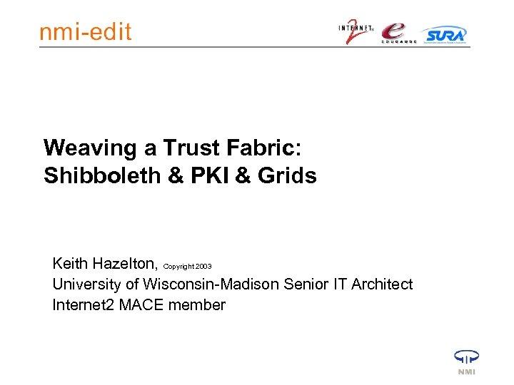 Weaving a Trust Fabric: Shibboleth & PKI & Grids Keith Hazelton, Copyright 2003 University