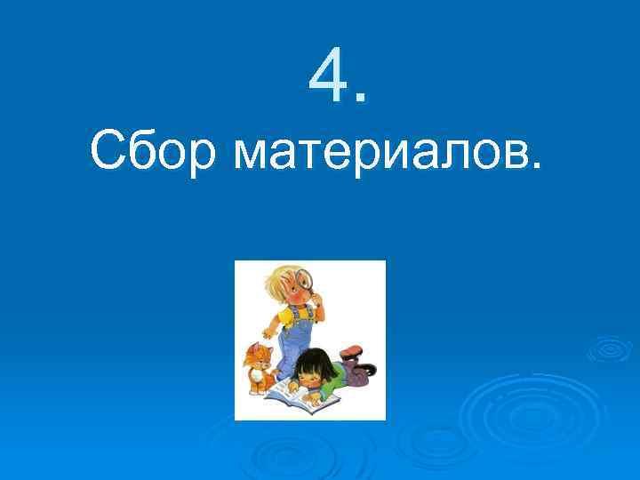 4. Сбор материалов.