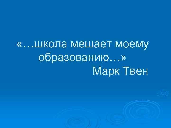 «…школа мешает моему образованию…» Марк Твен