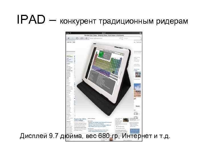 IPAD – конкурент традиционным ридерам Дисплей 9. 7 дюйма, вес 680 гр, Интернет и