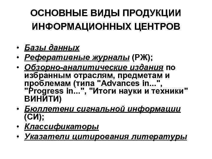 ОСНОВНЫЕ ВИДЫ ПРОДУКЦИИ ИНФОРМАЦИОННЫХ ЦЕНТРОВ • Базы данных • Реферативные журналы (РЖ); • Обзорно-аналитические